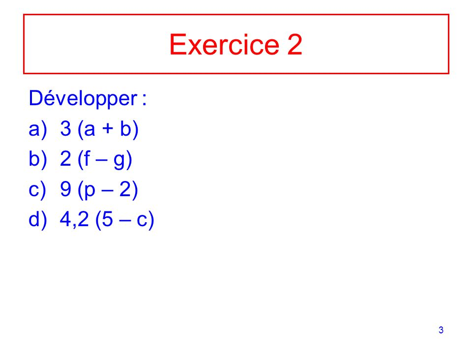 Exercice 2 Développer : 3 (a + b) 2 (f – g) 9 (p – 2) 4,2 (5 – c)