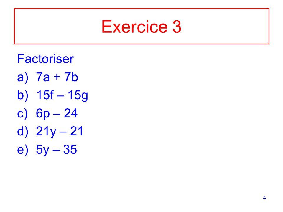 Exercice 3 Factoriser 7a + 7b 15f – 15g 6p – 24 21y – 21 5y – 35