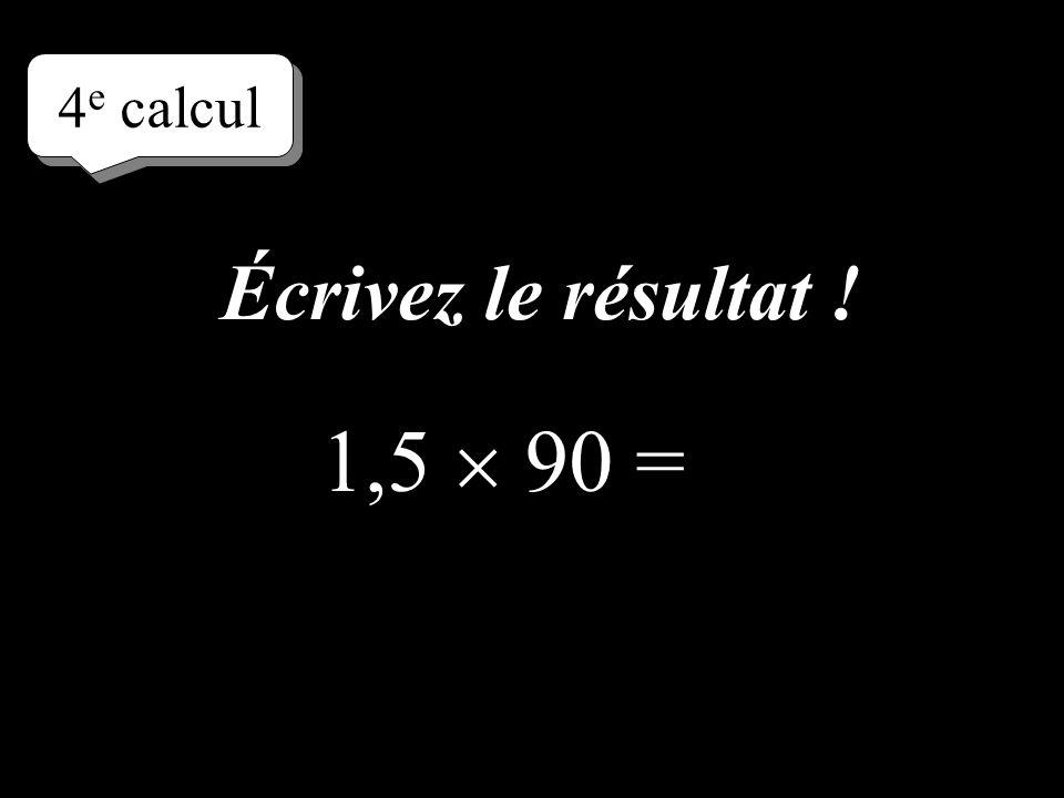 4e calcul Écrivez le résultat ! 1,5  90 =
