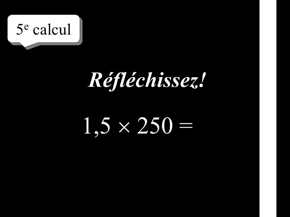 5e calcul Réfléchissez! 1,5  250 =