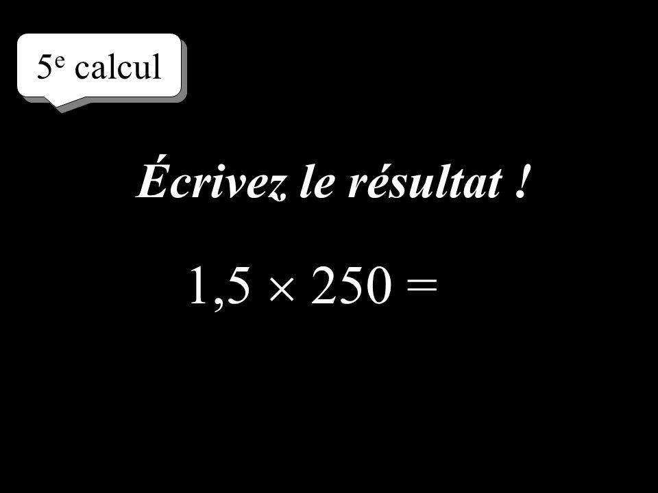 5e calcul Écrivez le résultat ! 1,5  250 =