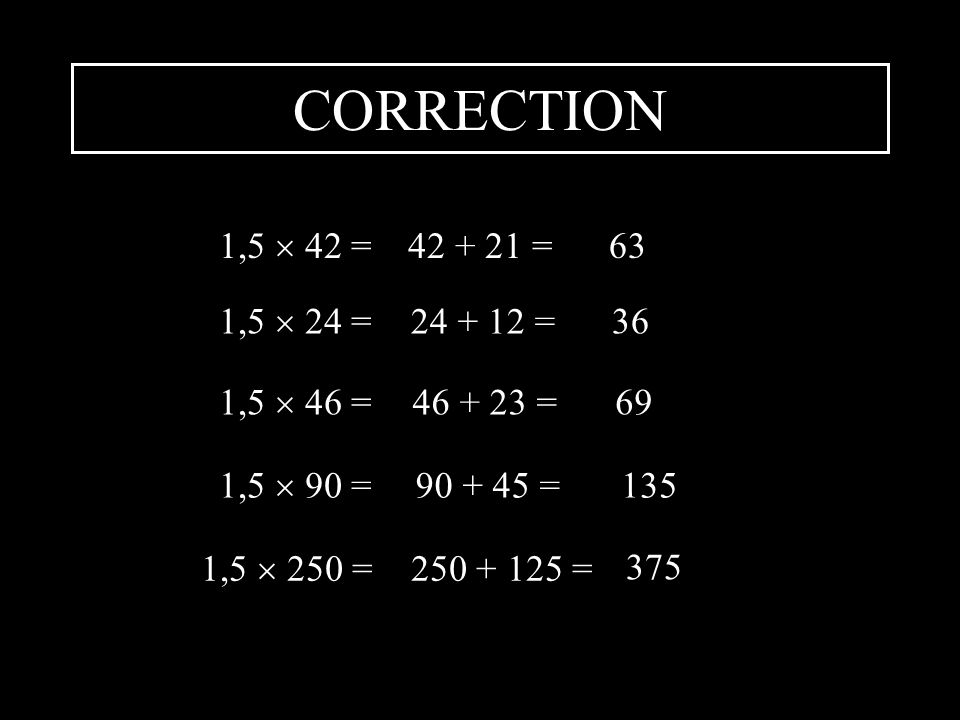 CORRECTION 1,5  42 = 42 + 21 = 63 1,5  24 = 24 + 12 = 36 1,5  46 =