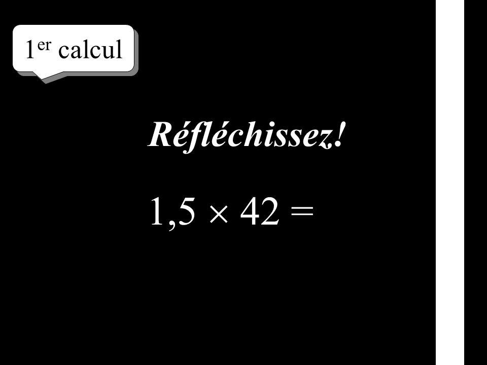 1er calcul Réfléchissez! 1,5  42 =