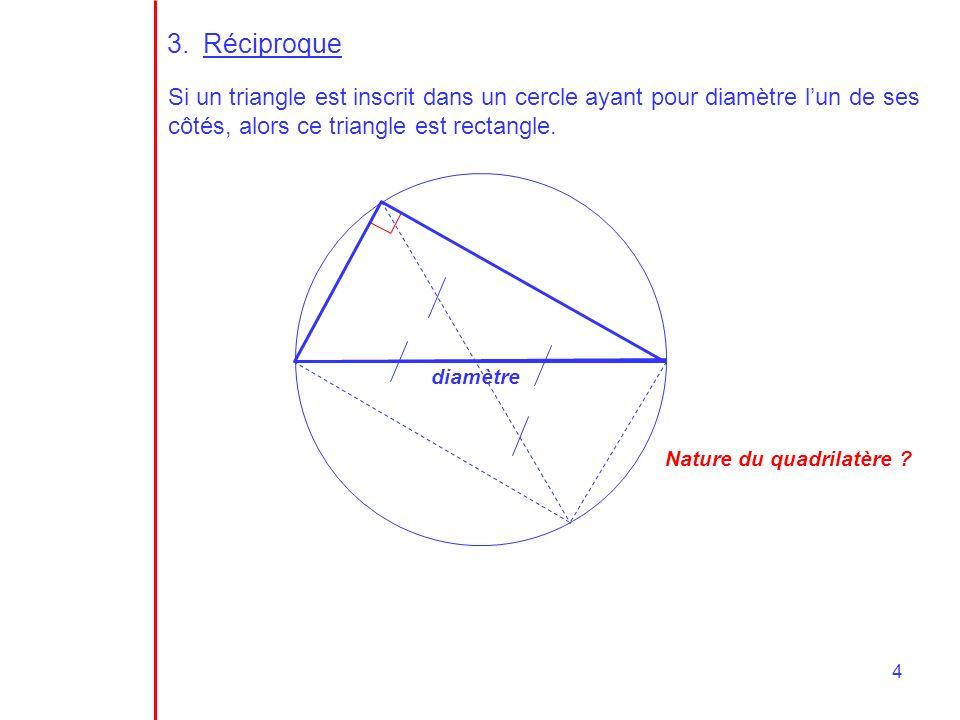 Réciproque Si un triangle est inscrit dans un cercle ayant pour diamètre l'un de ses côtés, alors ce triangle est rectangle.