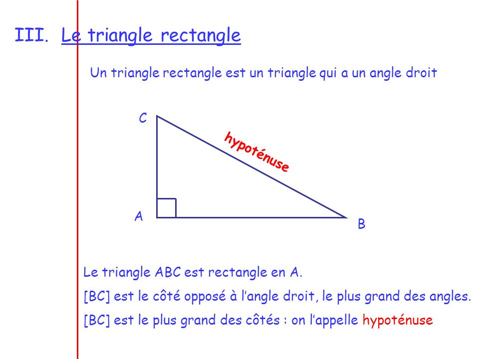 Le triangle rectangle Un triangle rectangle est un triangle qui a un angle droit. C. hypoténuse. A.