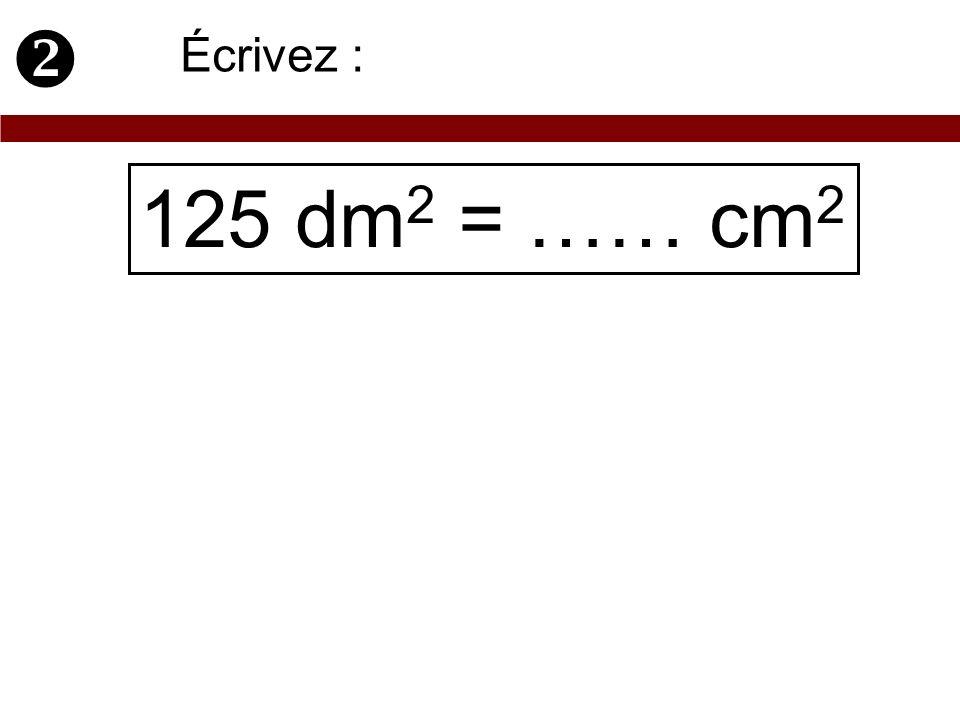  Écrivez : 125 dm2 = …… cm2
