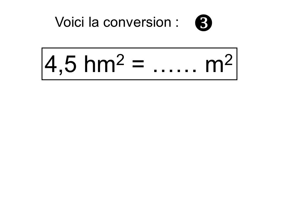  Voici la conversion : 4,5 hm2 = …… m2
