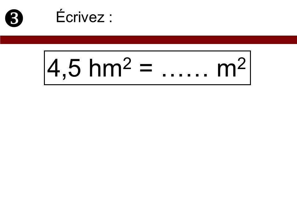  Écrivez : 4,5 hm2 = …… m2