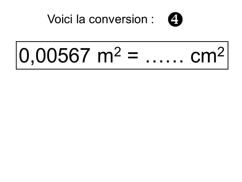  Voici la conversion : 0,00567 m2 = …… cm2
