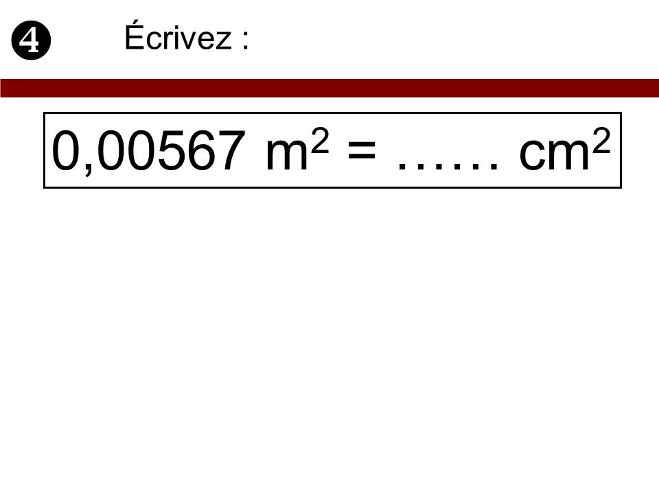  Écrivez : 0,00567 m2 = …… cm2