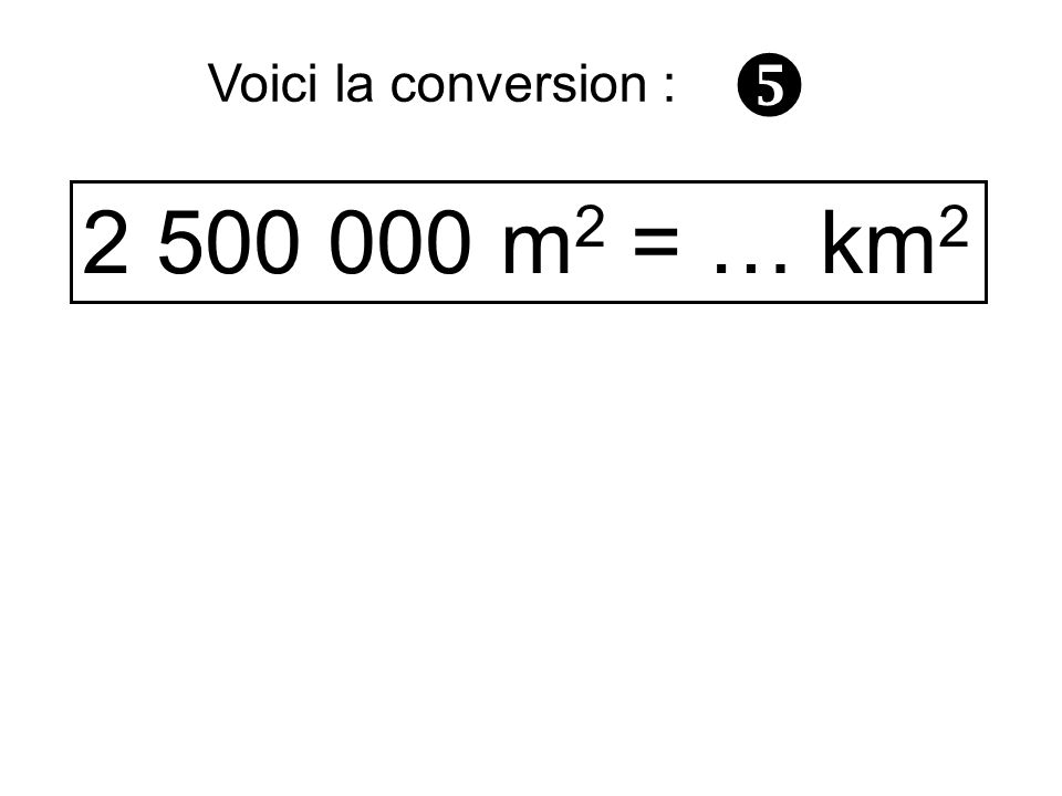  Voici la conversion : 2 500 000 m2 = … km2