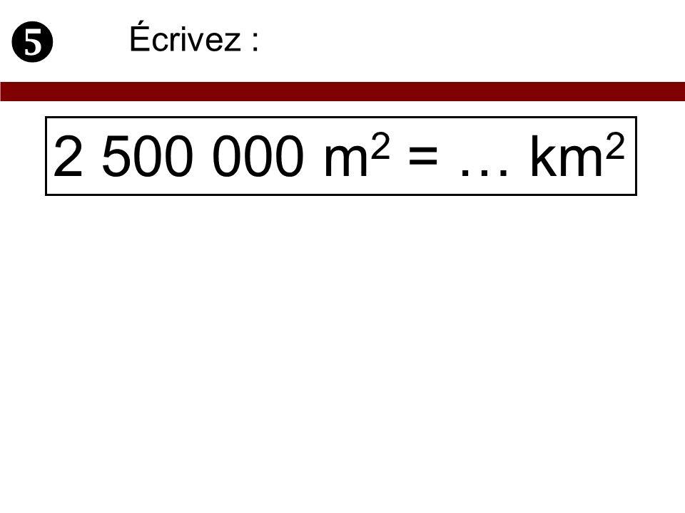  Écrivez : 2 500 000 m2 = … km2