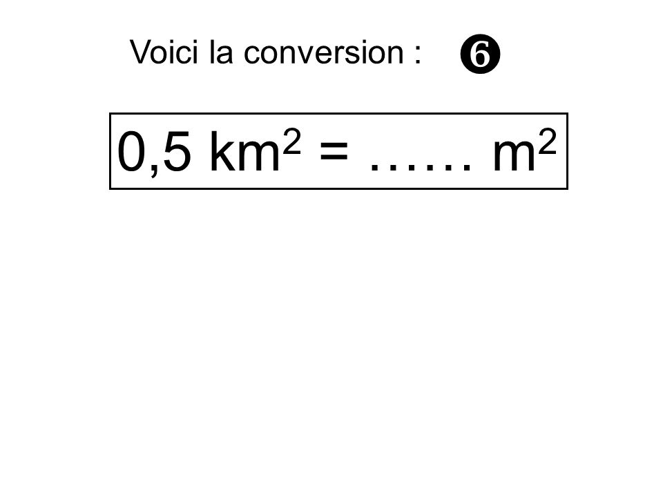  Voici la conversion : 0,5 km2 = …… m2