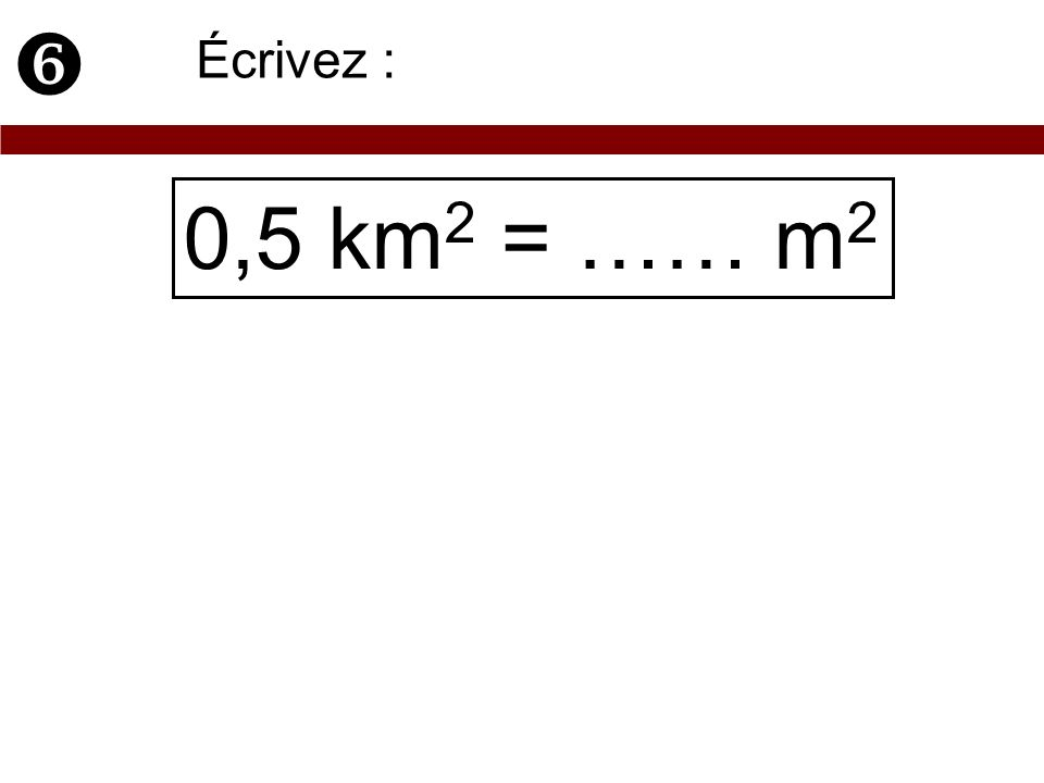  Écrivez : 0,5 km2 = …… m2