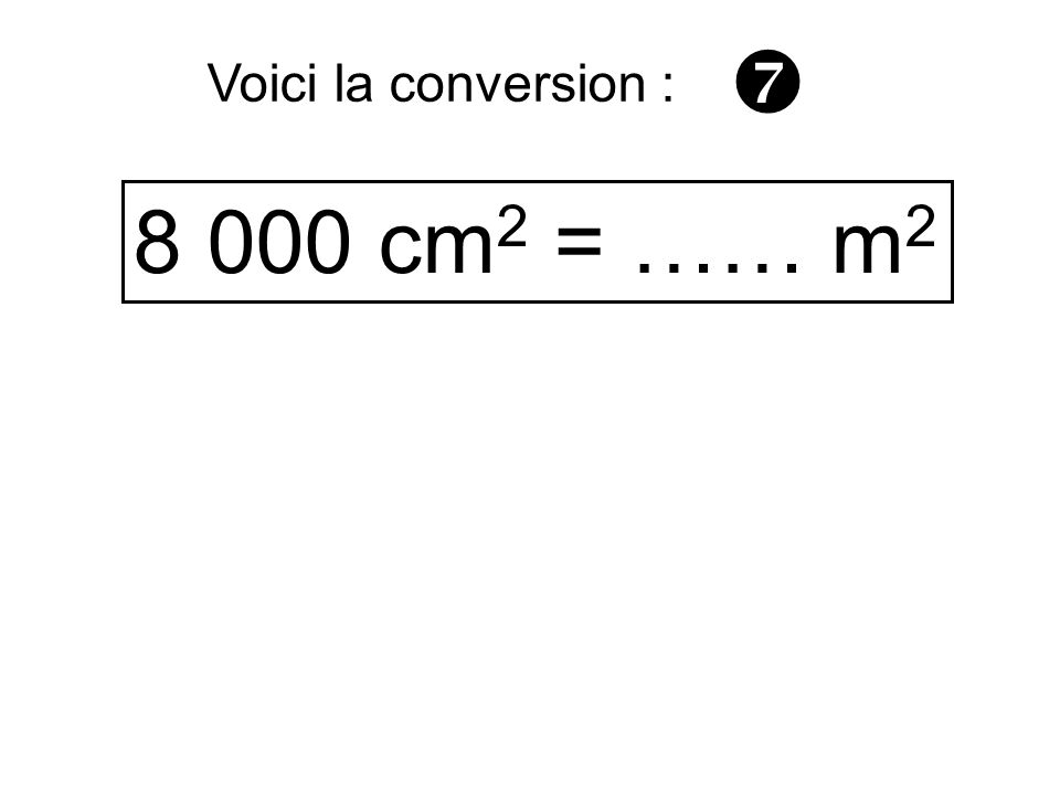  Voici la conversion : 8 000 cm2 = …… m2