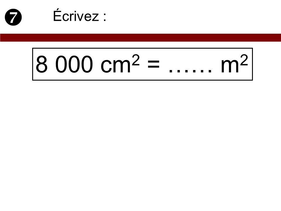  Écrivez : 8 000 cm2 = …… m2