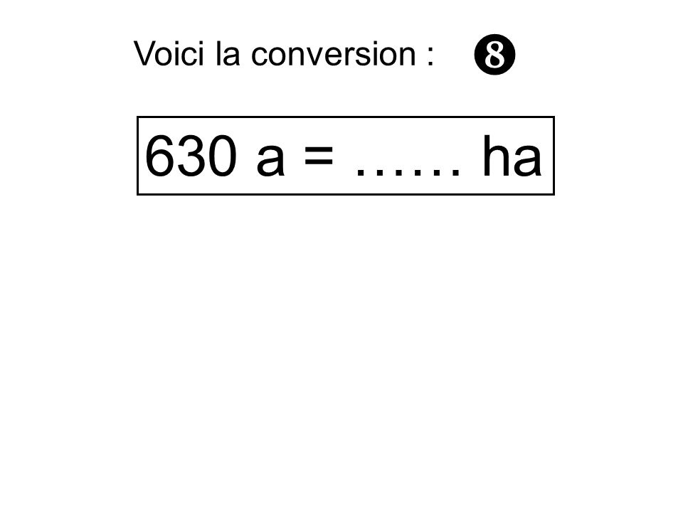  Voici la conversion : 630 a = …… ha
