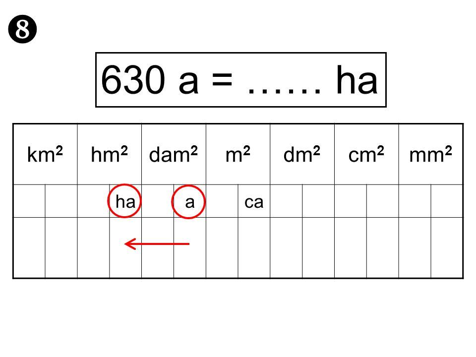  630 a = …… ha km2 hm2 dam2 m2 dm2 cm2 mm2 ha a ca