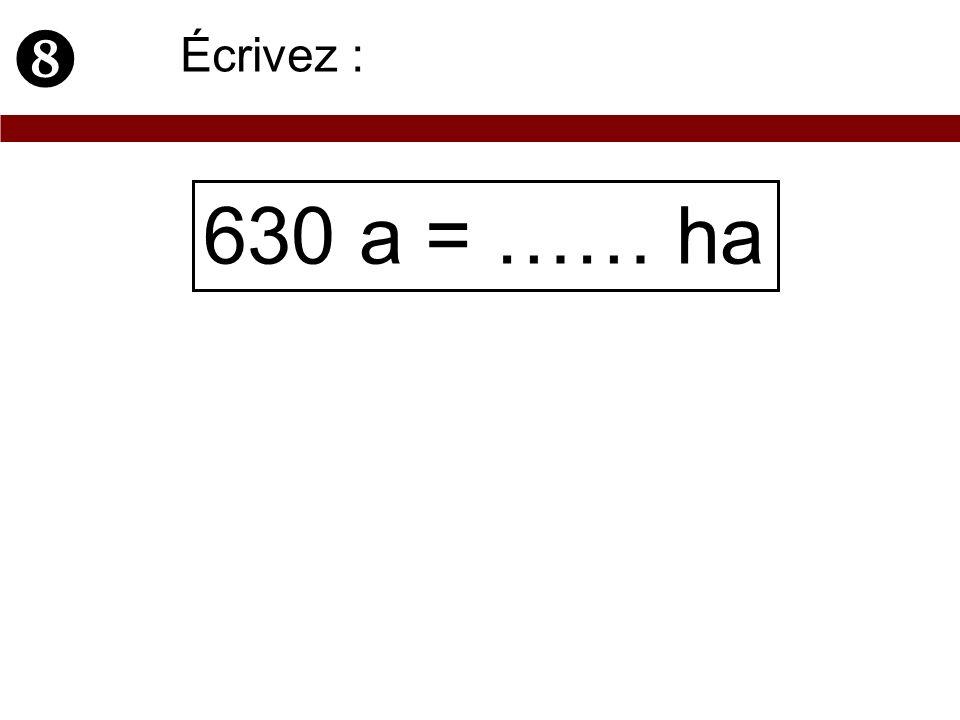  Écrivez : 630 a = …… ha