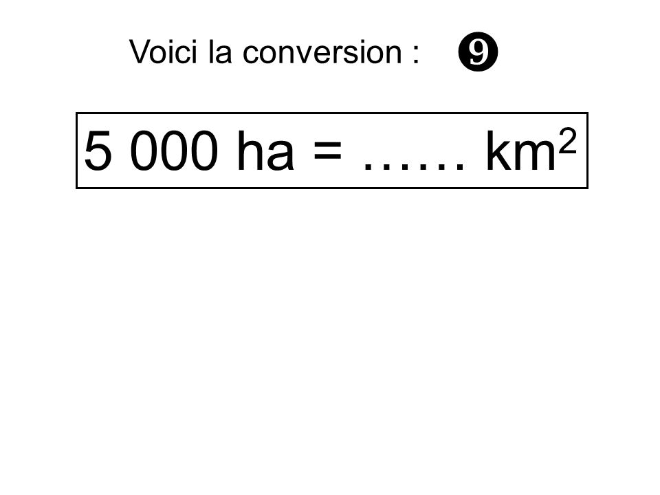  Voici la conversion : 5 000 ha = …… km2