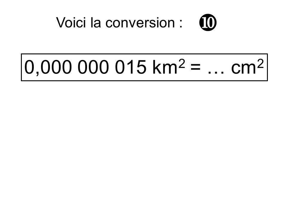  Voici la conversion : 0,000 000 015 km2 = … cm2
