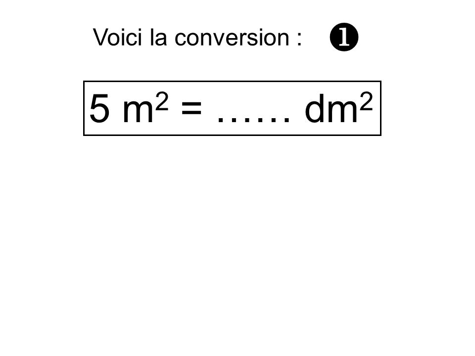  Voici la conversion : 5 m2 = …… dm2
