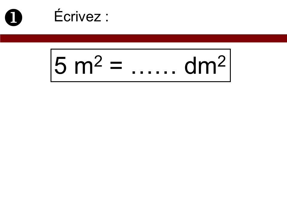  Écrivez : 5 m2 = …… dm2