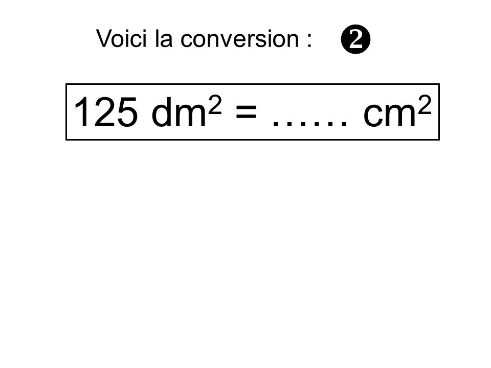  Voici la conversion : 125 dm2 = …… cm2
