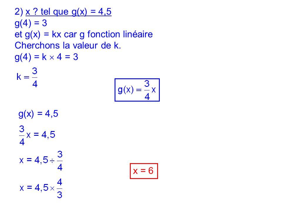 2) x tel que g(x) = 4,5 g(4) = 3. et g(x) = kx car g fonction linéaire. Cherchons la valeur de k.