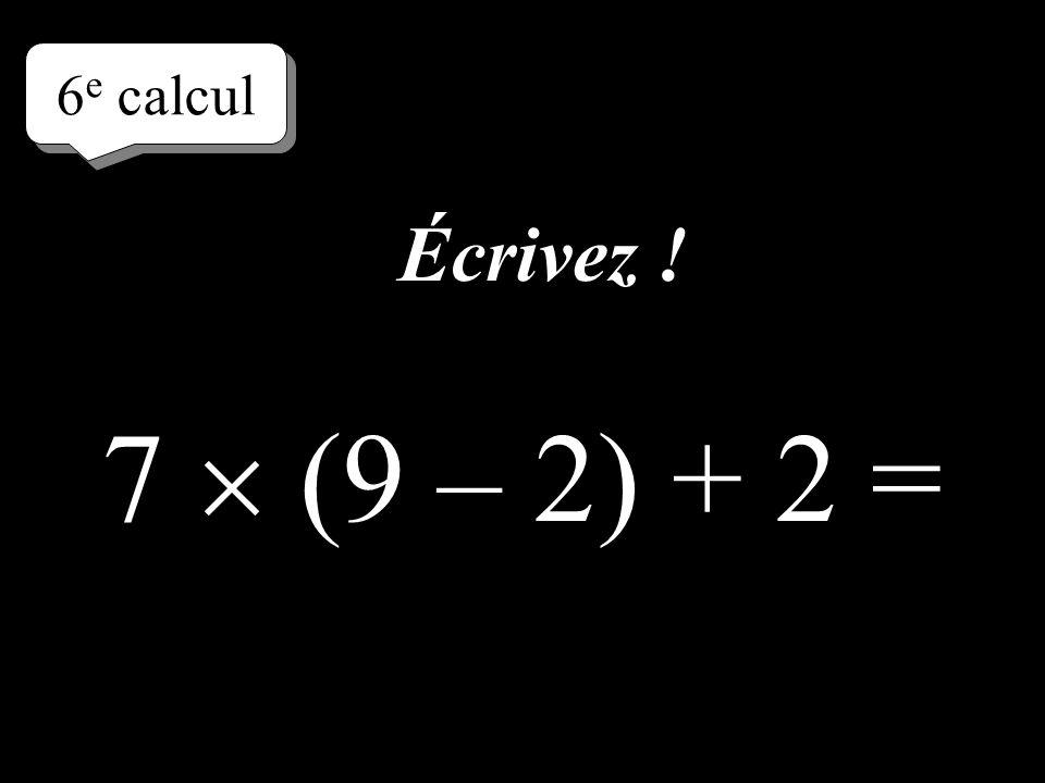 6e calcul Écrivez ! 7  (9 – 2) + 2 =