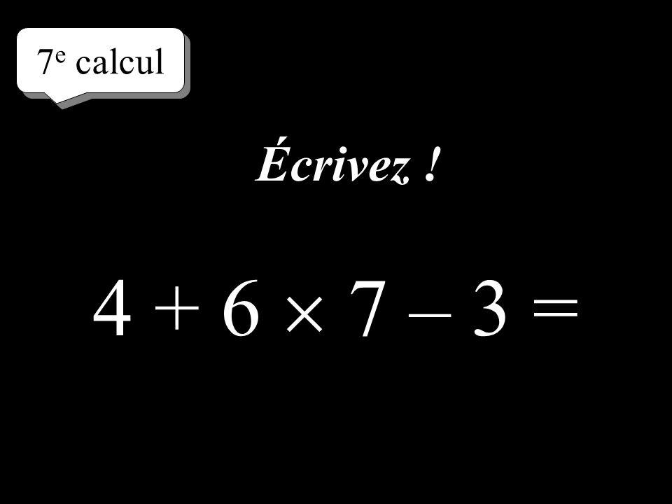 7e calcul Écrivez ! 4 + 6  7 – 3 =