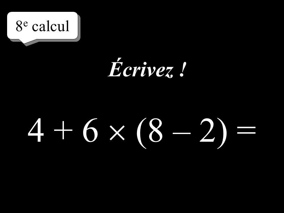 8e calcul Écrivez ! 4 + 6  (8 – 2) =