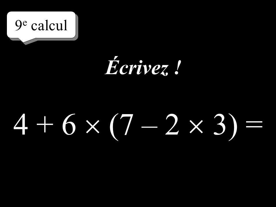 9e calcul Écrivez ! 4 + 6  (7 – 2  3) =