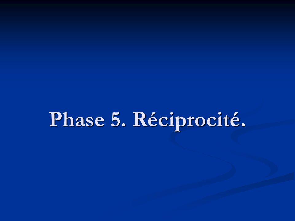 Phase 5. Réciprocité.