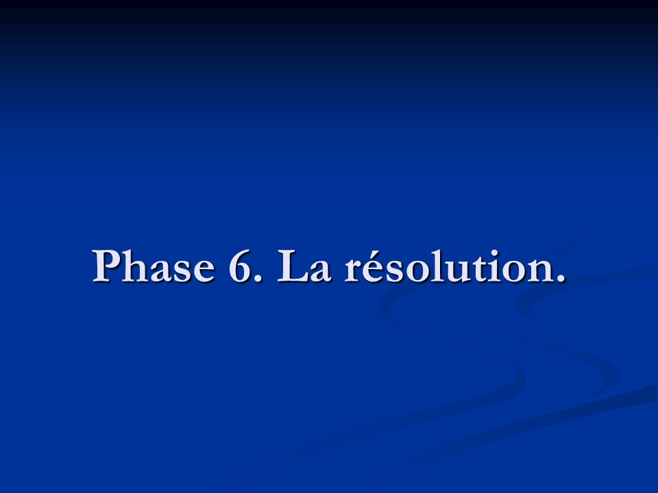 Phase 6. La résolution.