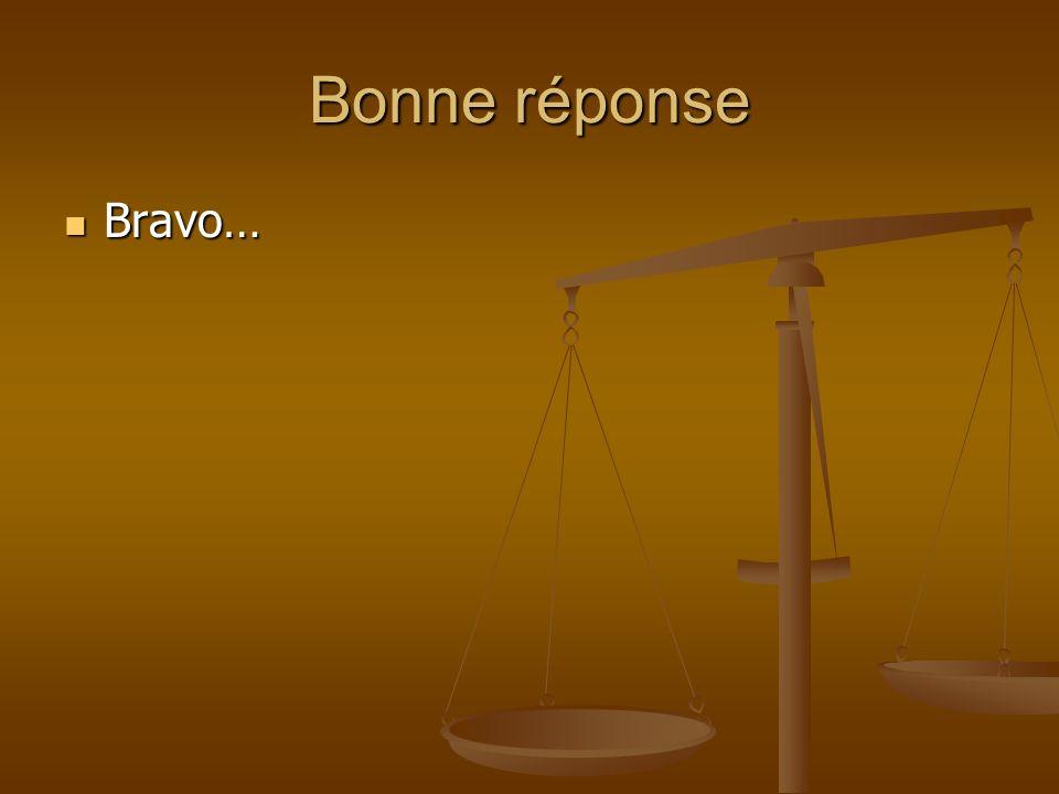 Bonne réponse Bravo…