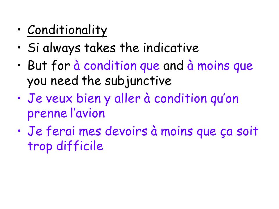 Conditionality Si always takes the indicative. But for à condition que and à moins que you need the subjunctive.