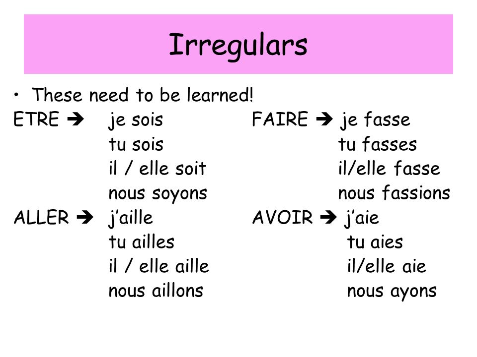 Irregulars These need to be learned! ETRE  je sois FAIRE  je fasse