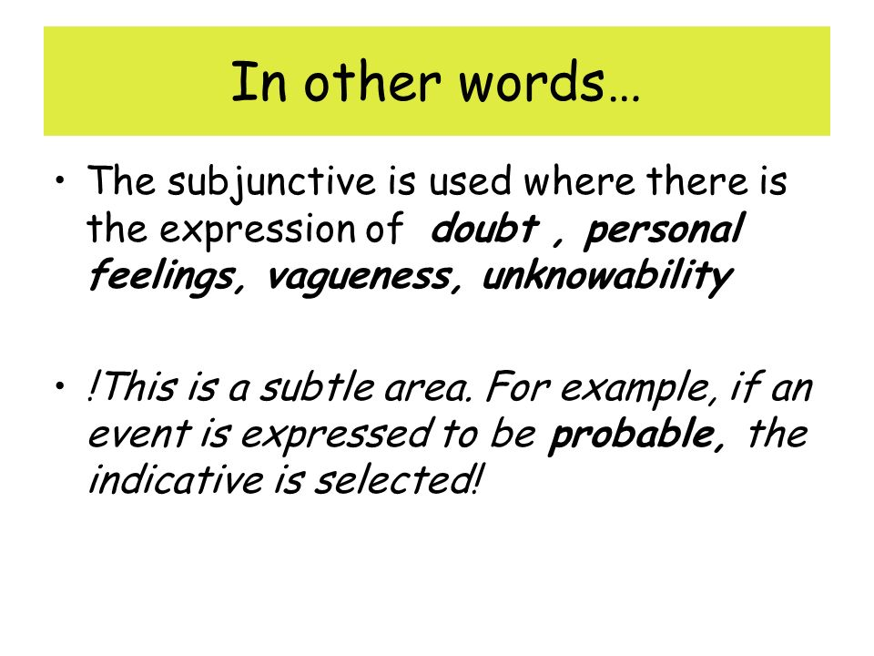 In other words… The subjunctive is used where there is the expression of doubt , personal feelings, vagueness, unknowability.