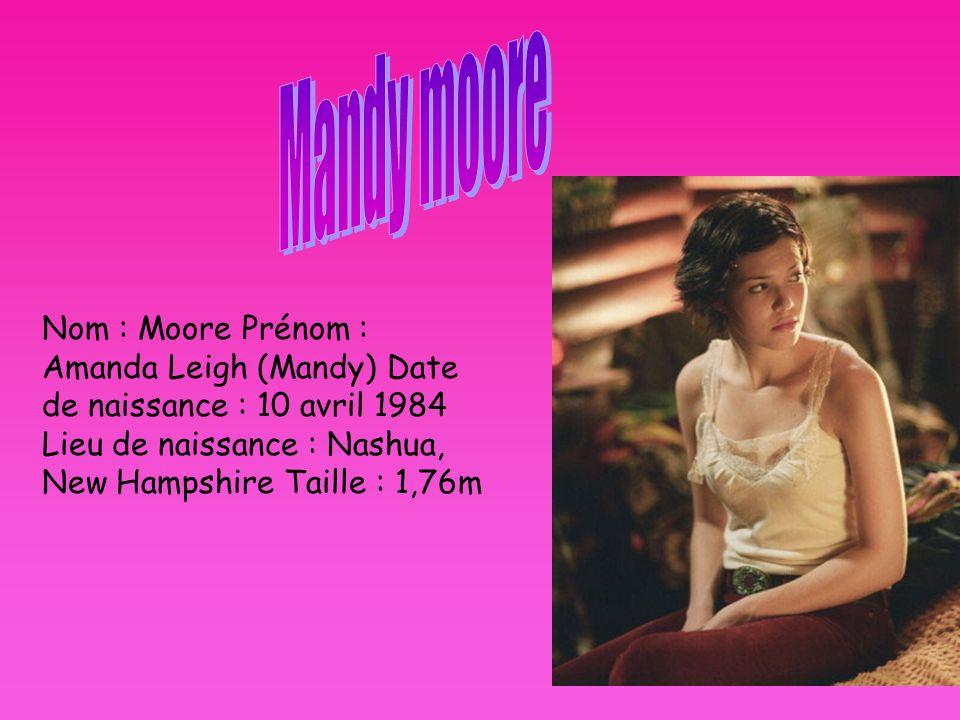 Mandy moore Nom : Moore Prénom : Amanda Leigh (Mandy) Date de naissance : 10 avril 1984 Lieu de naissance : Nashua, New Hampshire Taille : 1,76m.