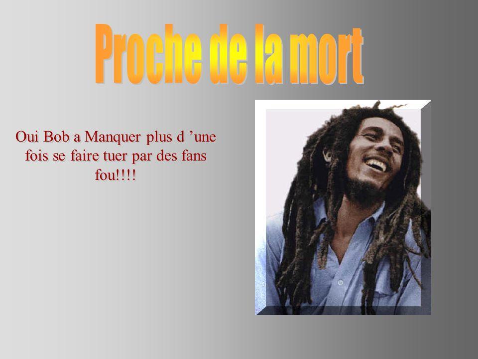 Oui Bob a Manquer plus d 'une fois se faire tuer par des fans fou!!!!