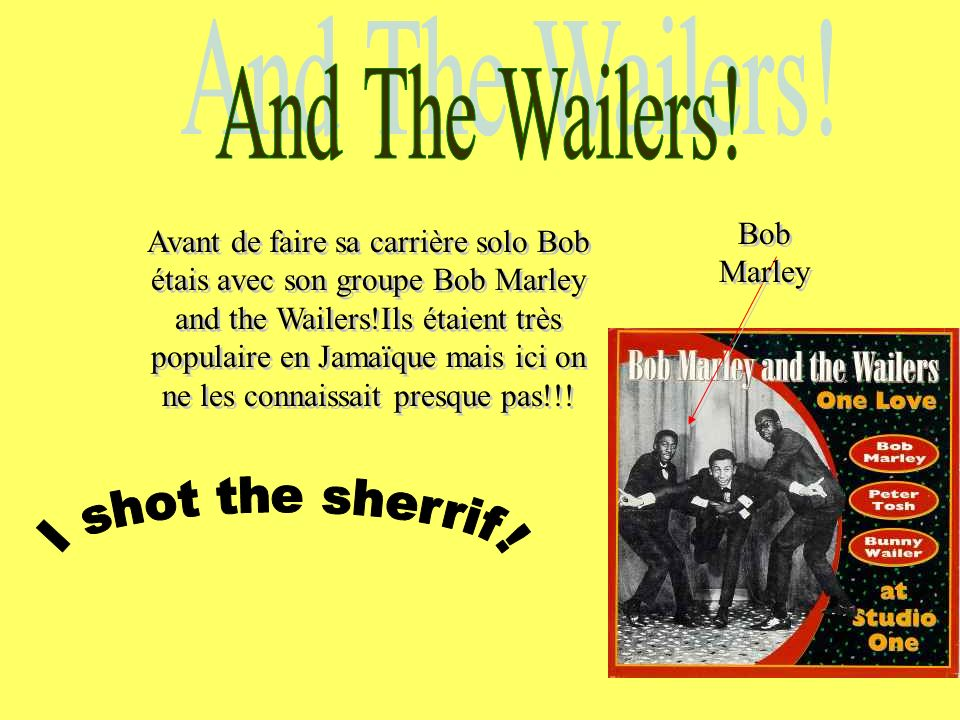 And The Wailers! I shot the sherrif! Bob Marley