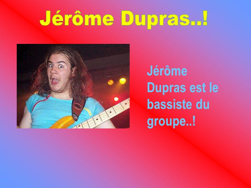 Jérôme Dupras est le bassiste du groupe..!