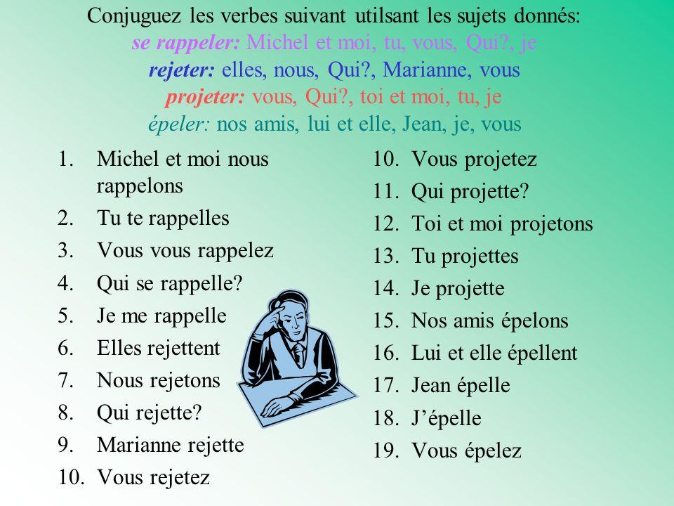 Conjuguez les verbes suivant utilsant les sujets donnés: se rappeler: Michel et moi, tu, vous, Qui , je rejeter: elles, nous, Qui , Marianne, vous projeter: vous, Qui , toi et moi, tu, je épeler: nos amis, lui et elle, Jean, je, vous