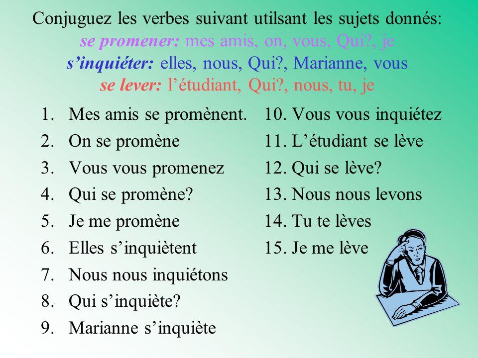 Conjuguez les verbes suivant utilsant les sujets donnés: se promener: mes amis, on, vous, Qui , je s'inquiéter: elles, nous, Qui , Marianne, vous se lever: l'étudiant, Qui , nous, tu, je