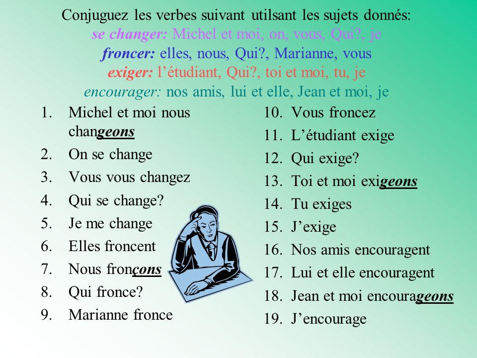 Conjuguez les verbes suivant utilsant les sujets donnés: se changer: Michel et moi, on, vous, Qui , je froncer: elles, nous, Qui , Marianne, vous exiger: l'étudiant, Qui , toi et moi, tu, je encourager: nos amis, lui et elle, Jean et moi, je