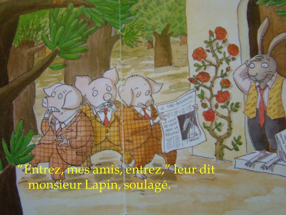 Entrez, mes amis, entrez, leur dit monsieur Lapin, soulagé.