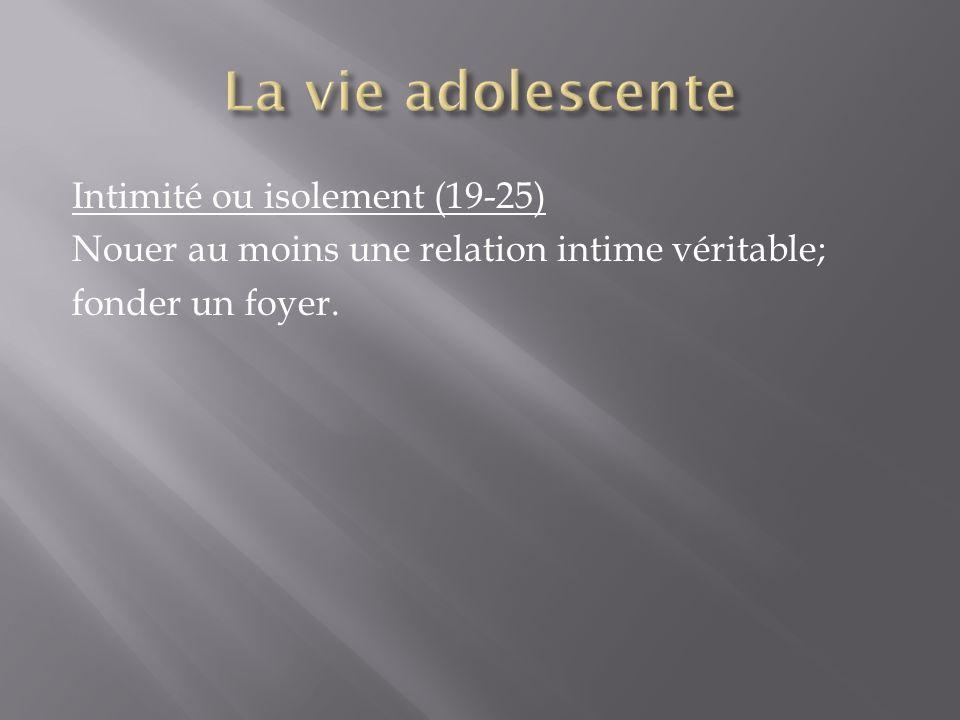 La vie adolescente Intimité ou isolement (19-25) Nouer au moins une relation intime véritable; fonder un foyer.