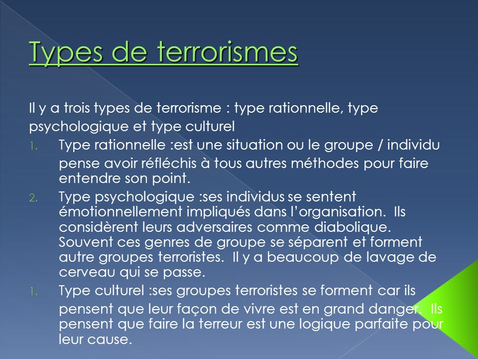 Types de terrorismes Il y a trois types de terrorisme : type rationnelle, type. psychologique et type culturel.