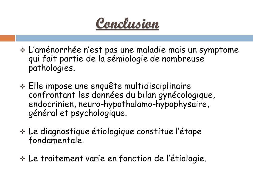 Conclusion L'aménorrhée n'est pas une maladie mais un symptome qui fait partie de la sémiologie de nombreuse pathologies.